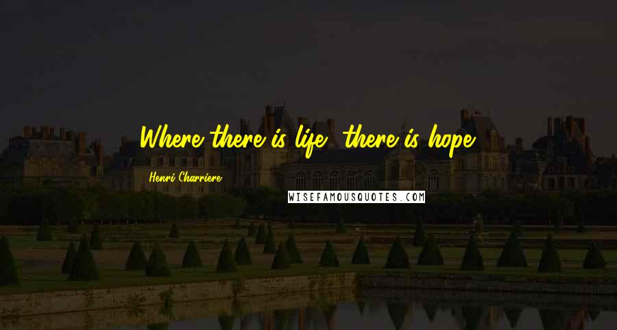 Henri Charriere quotes: Where there is life, there is hope.