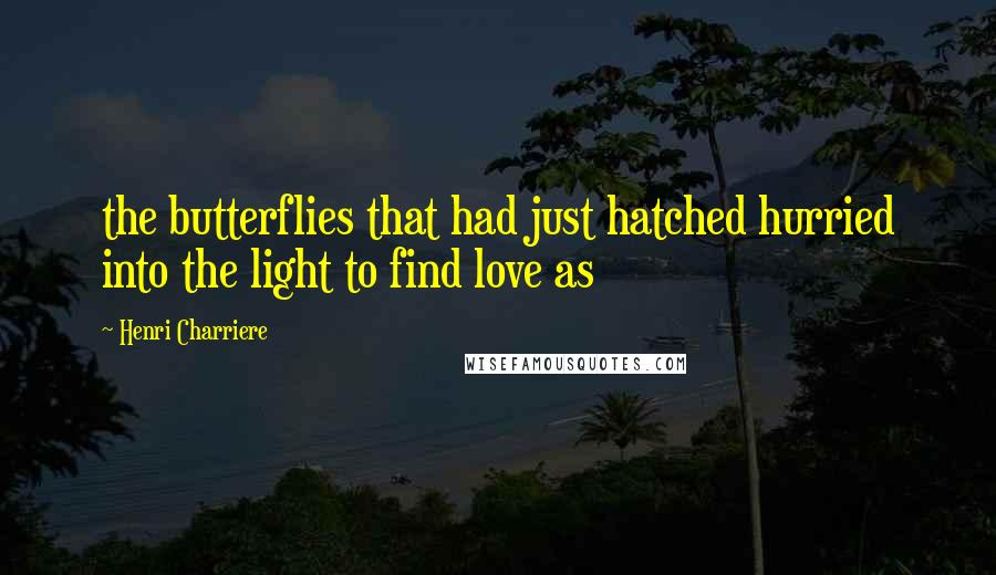 Henri Charriere quotes: the butterflies that had just hatched hurried into the light to find love as