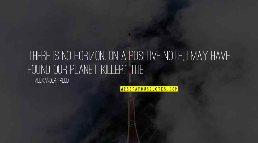 Henri Christophe Quotes By Alexander Freed: There is no horizon. On a positive note,