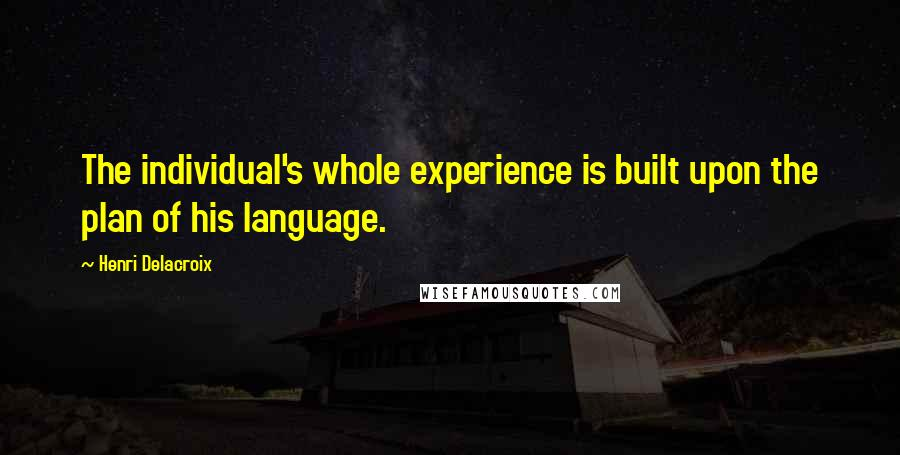 Henri Delacroix quotes: The individual's whole experience is built upon the plan of his language.
