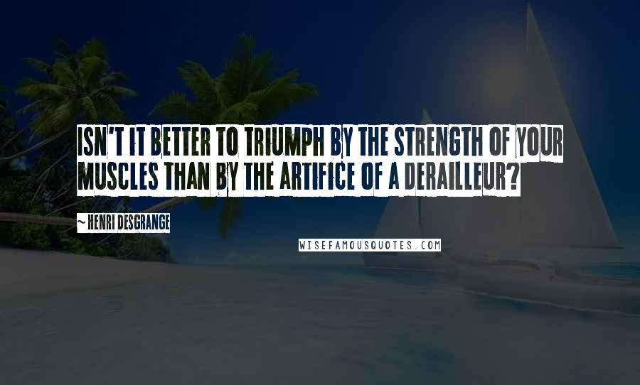 Henri Desgrange quotes: Isn't it better to triumph by the strength of your muscles than by the artifice of a derailleur?