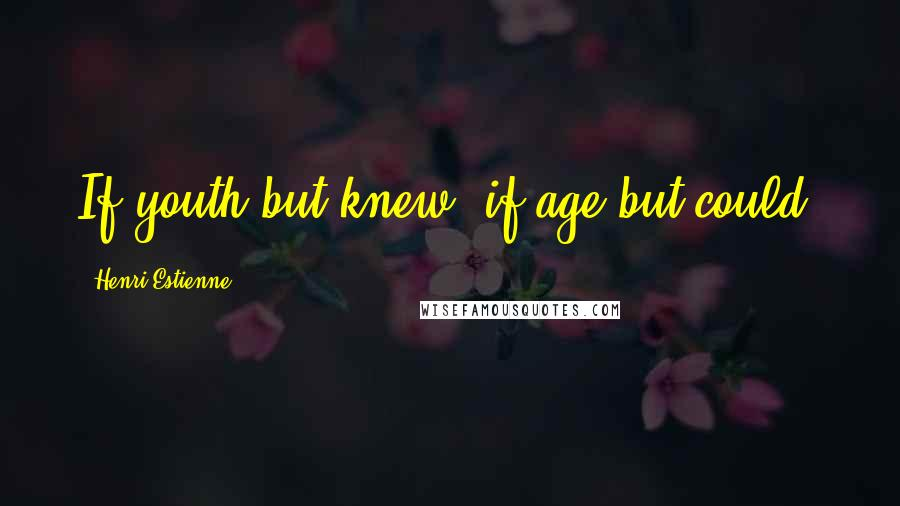 Henri Estienne quotes: If youth but knew; if age but could.