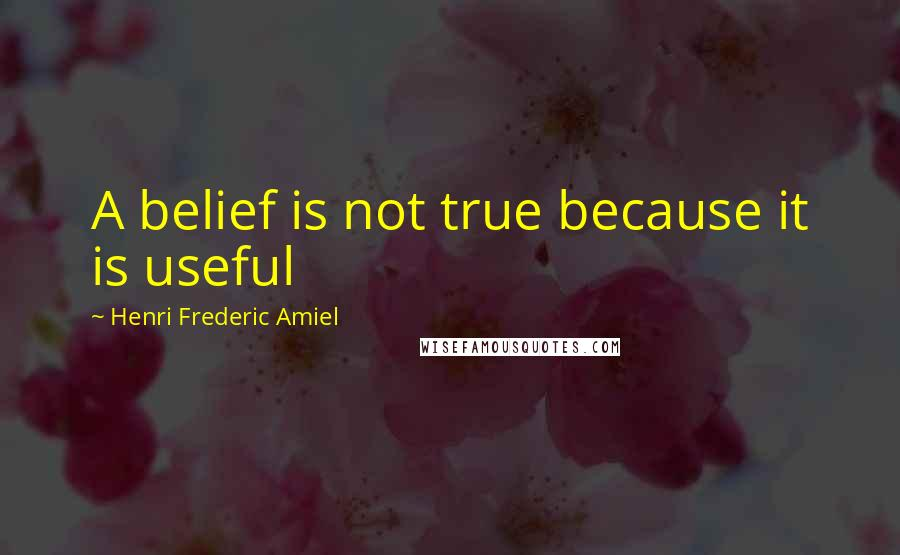 Henri Frederic Amiel quotes: A belief is not true because it is useful