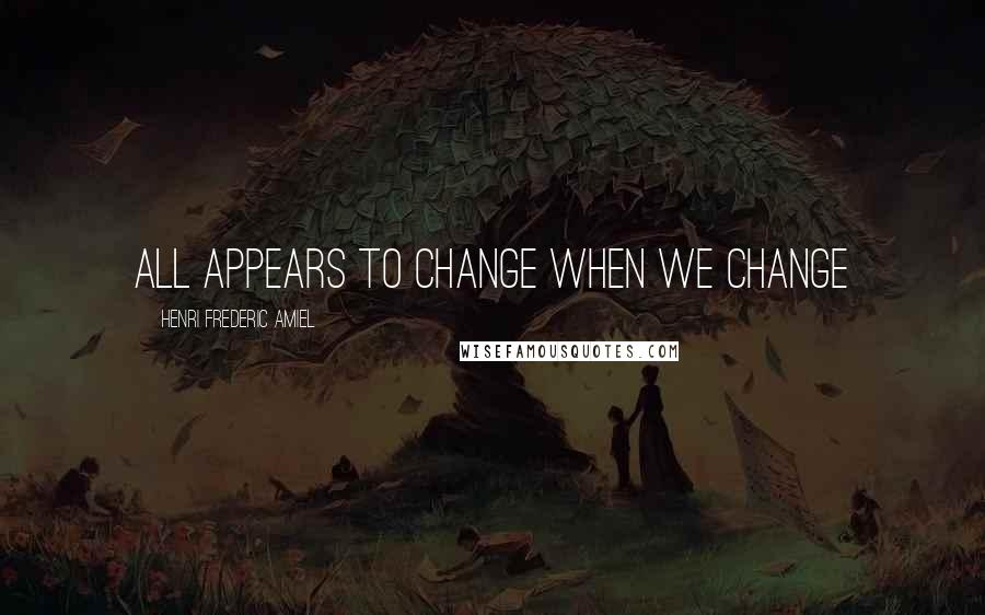 Henri Frederic Amiel quotes: all appears to change when we change
