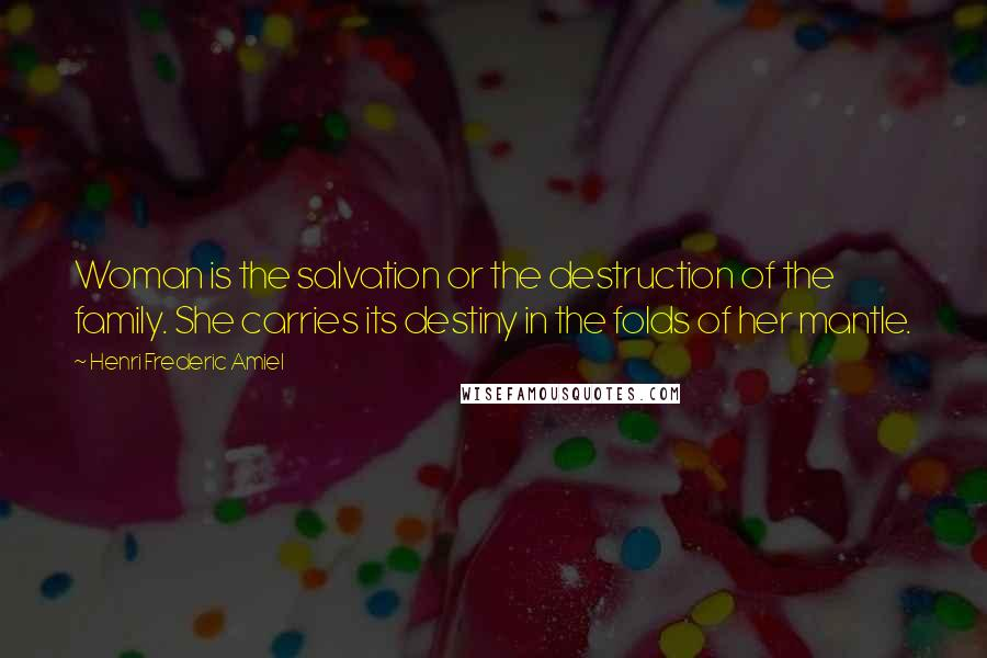 Henri Frederic Amiel quotes: Woman is the salvation or the destruction of the family. She carries its destiny in the folds of her mantle.