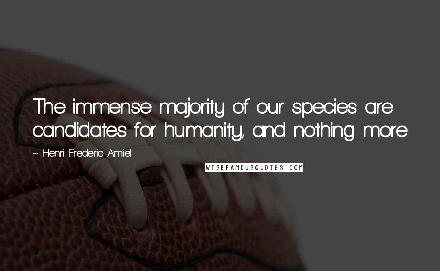 Henri Frederic Amiel quotes: The immense majority of our species are candidates for humanity, and nothing more.