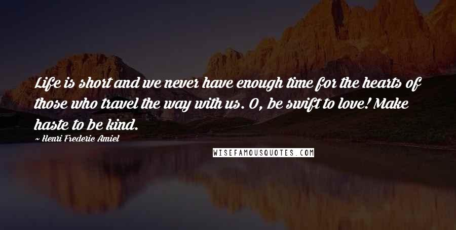 Henri Frederic Amiel quotes: Life is short and we never have enough time for the hearts of those who travel the way with us. O, be swift to love! Make haste to be kind.