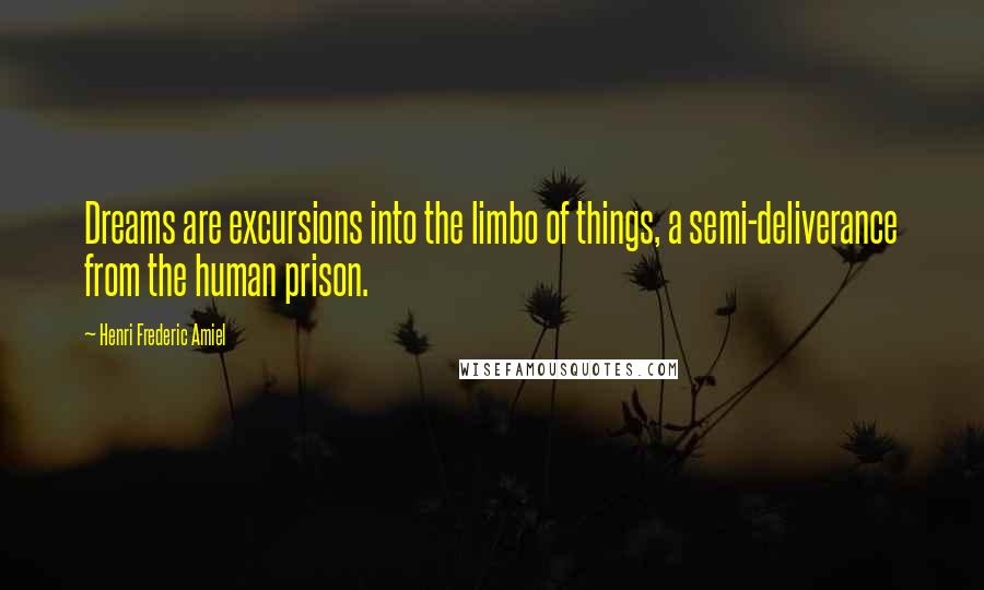 Henri Frederic Amiel quotes: Dreams are excursions into the limbo of things, a semi-deliverance from the human prison.