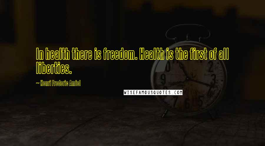 Henri Frederic Amiel quotes: In health there is freedom. Health is the first of all liberties.