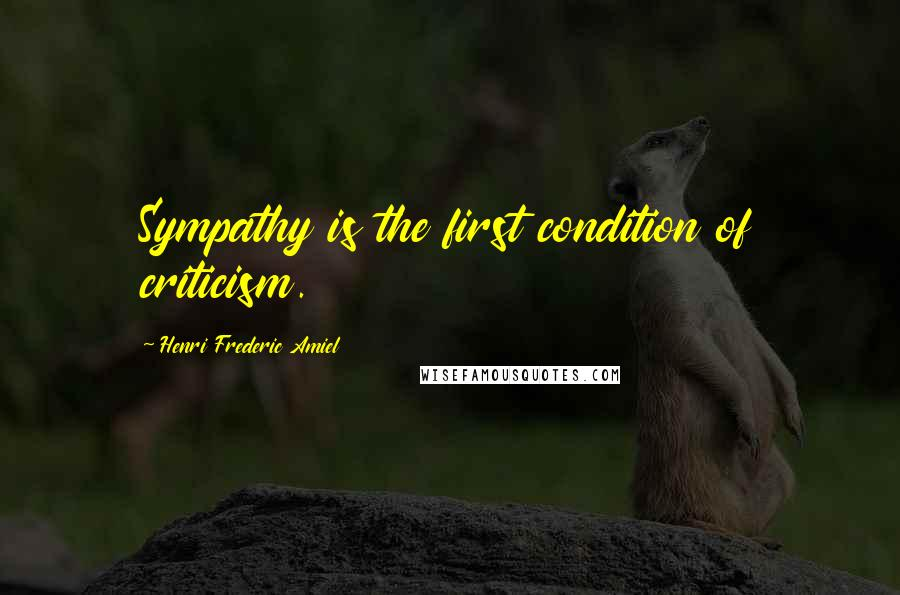 Henri Frederic Amiel quotes: Sympathy is the first condition of criticism.