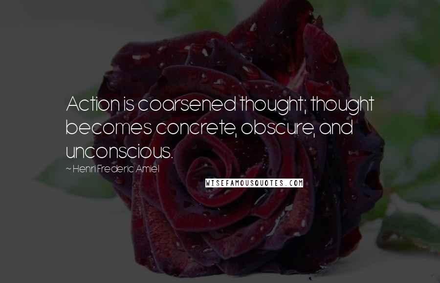 Henri Frederic Amiel quotes: Action is coarsened thought; thought becomes concrete, obscure, and unconscious.