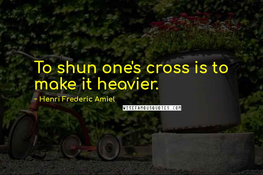 Henri Frederic Amiel quotes: To shun one's cross is to make it heavier.