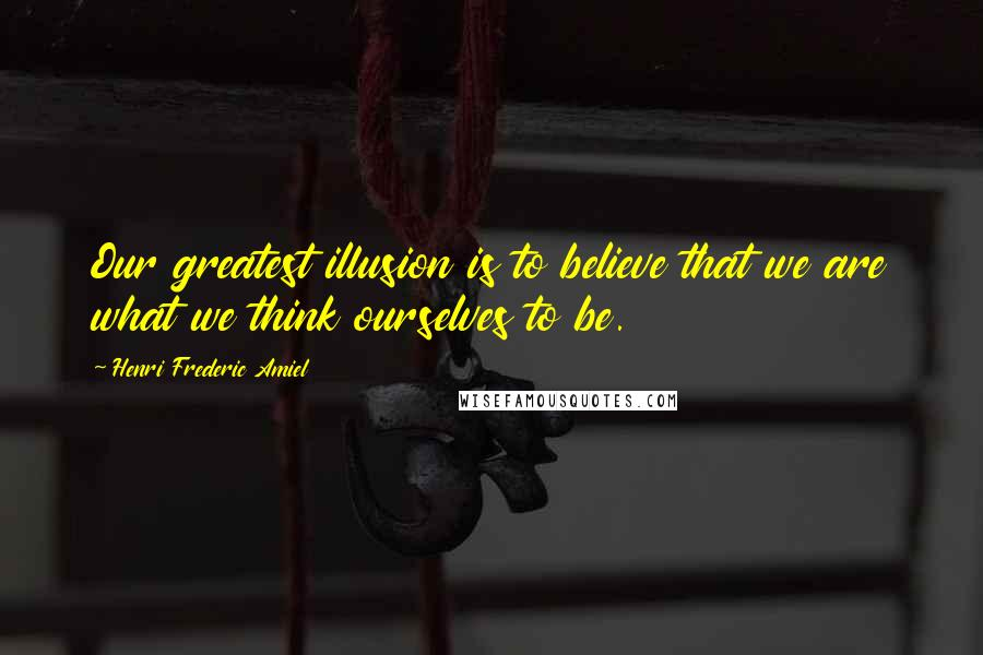 Henri Frederic Amiel quotes: Our greatest illusion is to believe that we are what we think ourselves to be.