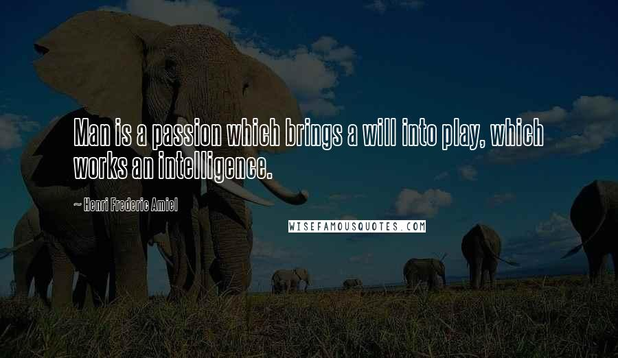 Henri Frederic Amiel quotes: Man is a passion which brings a will into play, which works an intelligence.