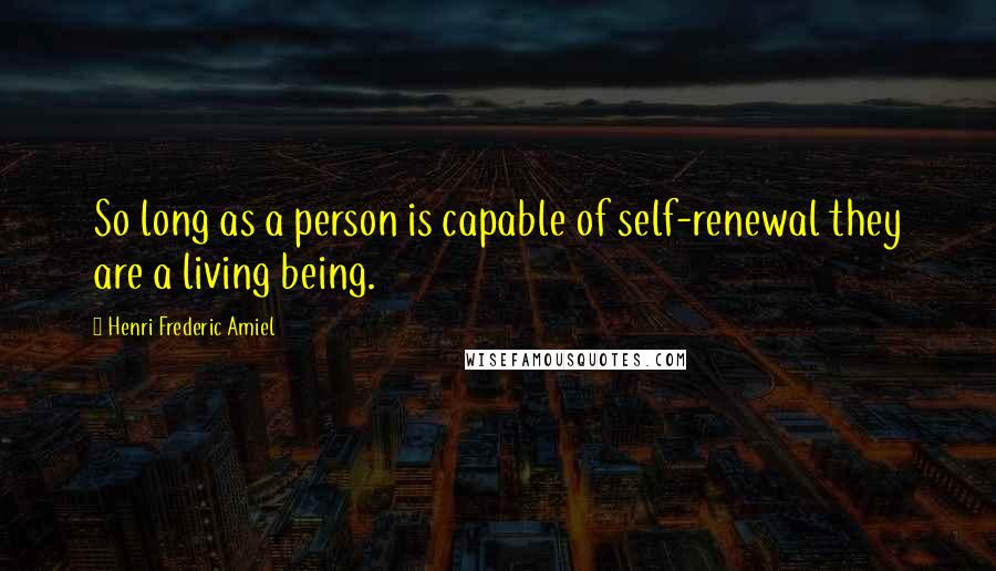 Henri Frederic Amiel quotes: So long as a person is capable of self-renewal they are a living being.
