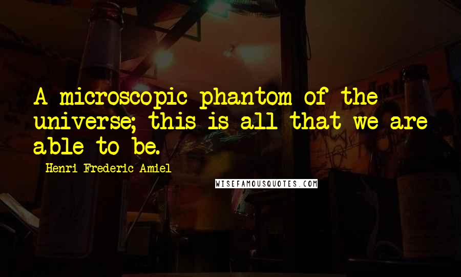 Henri Frederic Amiel quotes: A microscopic phantom of the universe; this is all that we are able to be.