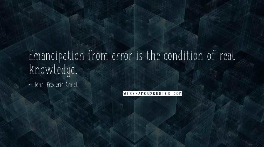 Henri Frederic Amiel quotes: Emancipation from error is the condition of real knowledge.