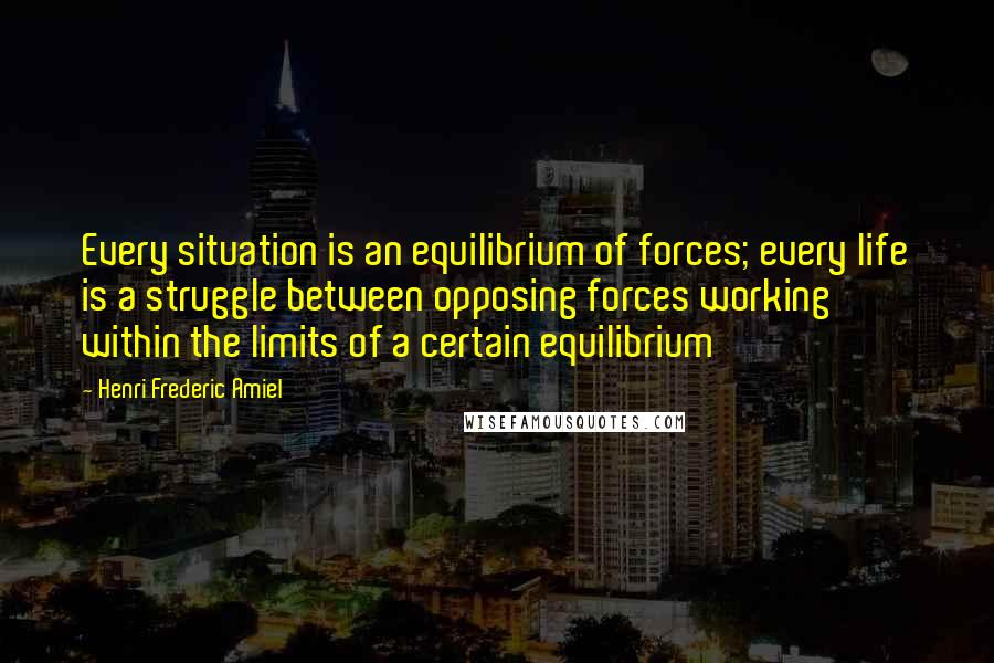 Henri Frederic Amiel quotes: Every situation is an equilibrium of forces; every life is a struggle between opposing forces working within the limits of a certain equilibrium