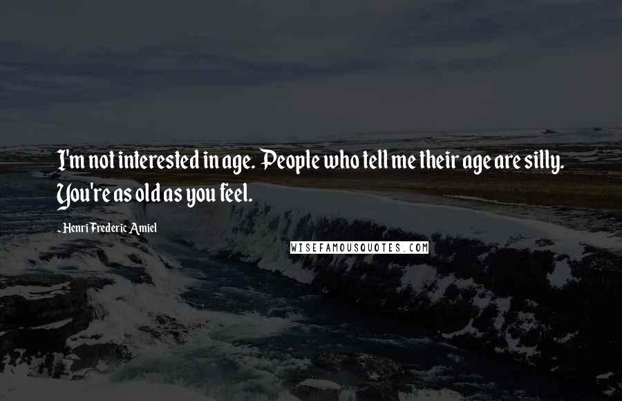 Henri Frederic Amiel quotes: I'm not interested in age. People who tell me their age are silly. You're as old as you feel.