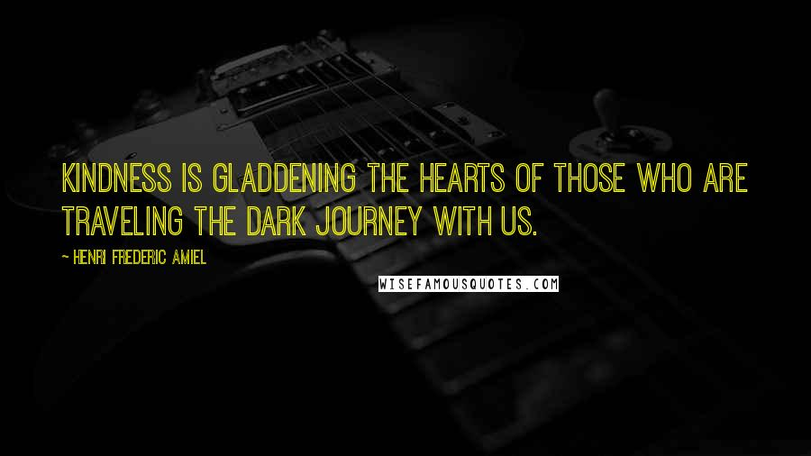 Henri Frederic Amiel quotes: Kindness is gladdening the hearts of those who are traveling the dark journey with us.