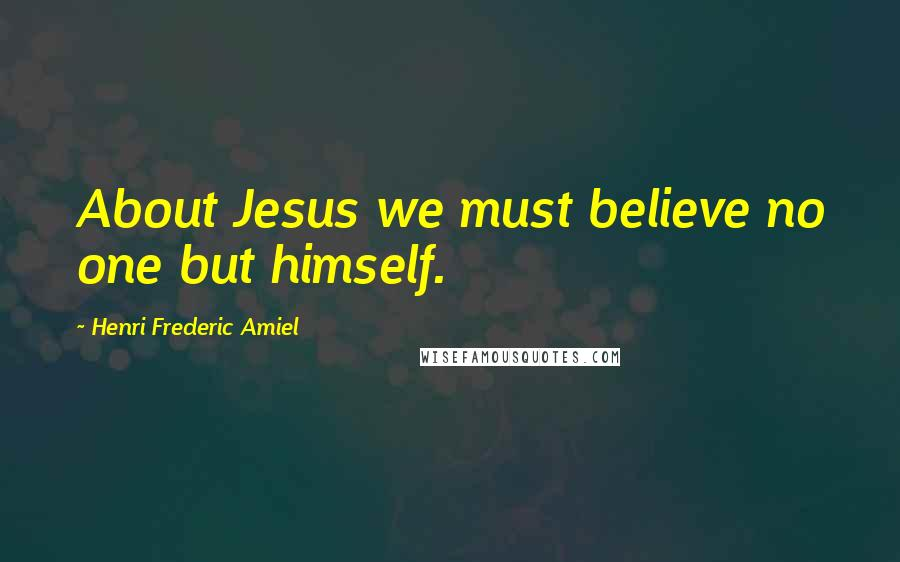 Henri Frederic Amiel quotes: About Jesus we must believe no one but himself.