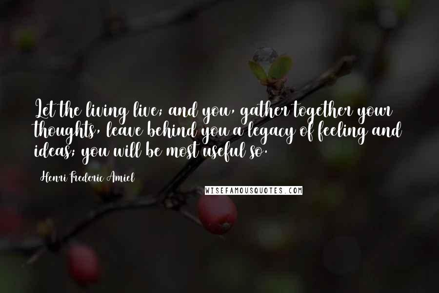 Henri Frederic Amiel quotes: Let the living live; and you, gather together your thoughts, leave behind you a legacy of feeling and ideas; you will be most useful so.