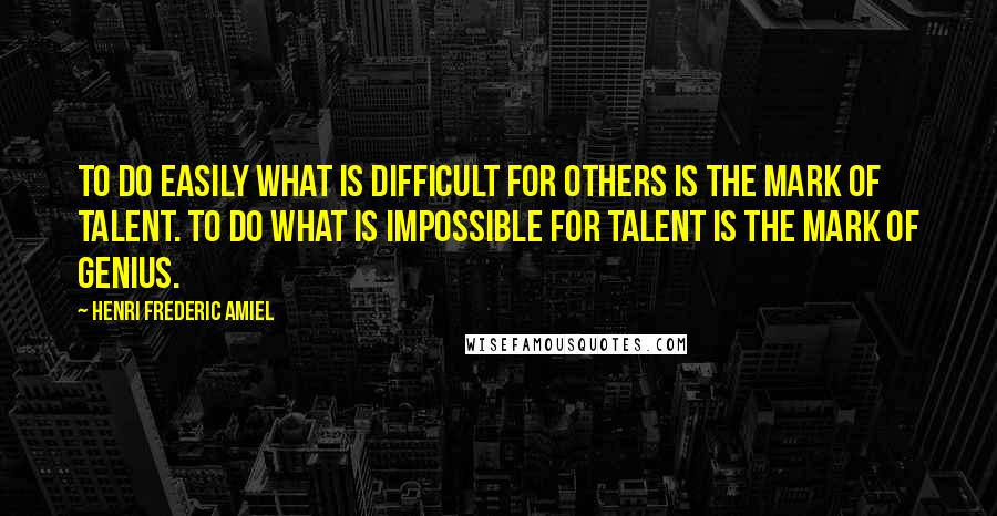 Henri Frederic Amiel quotes: To do easily what is difficult for others is the mark of talent. To do what is impossible for talent is the mark of genius.
