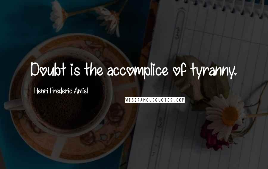 Henri Frederic Amiel quotes: Doubt is the accomplice of tyranny.