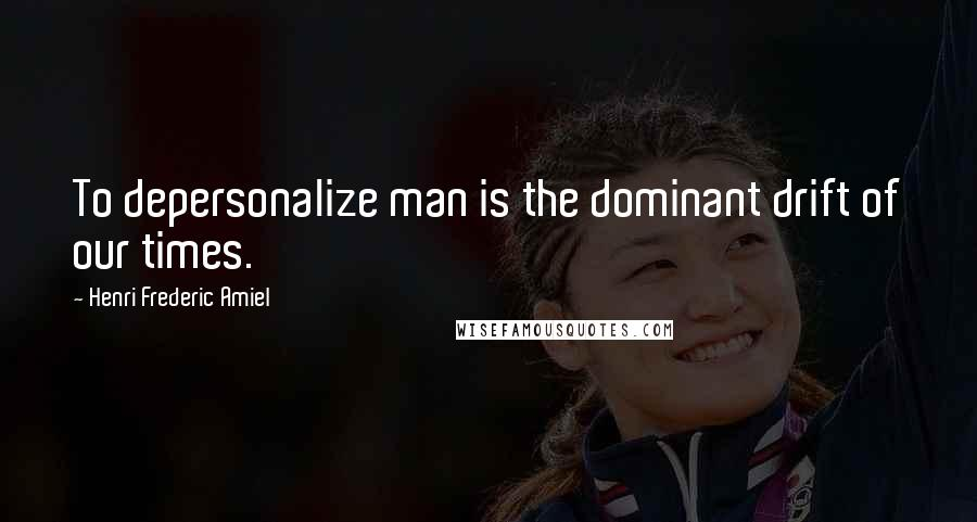 Henri Frederic Amiel quotes: To depersonalize man is the dominant drift of our times.