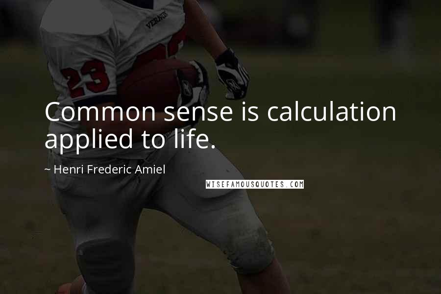 Henri Frederic Amiel quotes: Common sense is calculation applied to life.