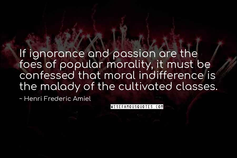 Henri Frederic Amiel quotes: If ignorance and passion are the foes of popular morality, it must be confessed that moral indifference is the malady of the cultivated classes.