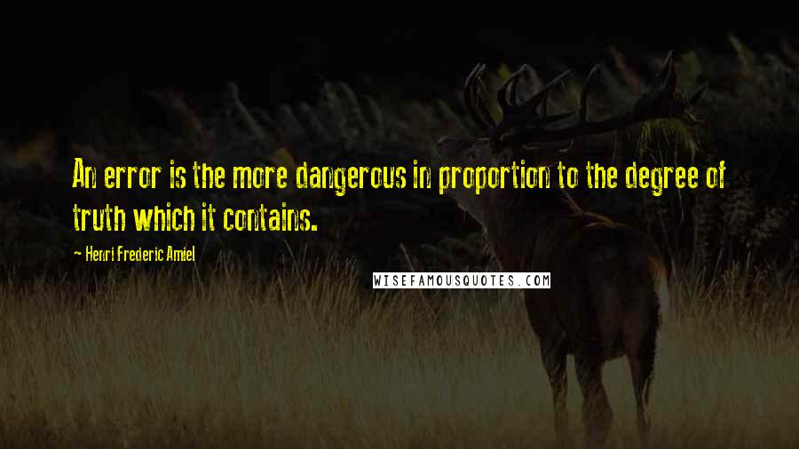 Henri Frederic Amiel quotes: An error is the more dangerous in proportion to the degree of truth which it contains.