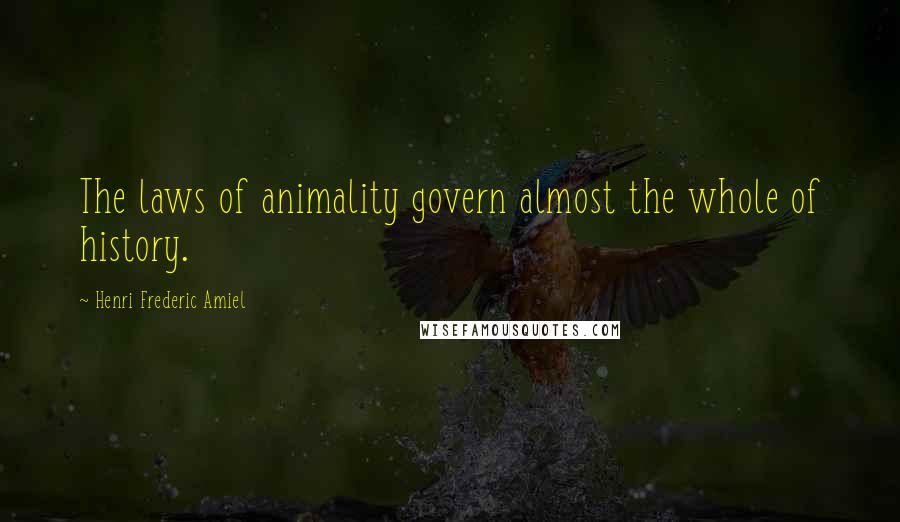 Henri Frederic Amiel quotes: The laws of animality govern almost the whole of history.