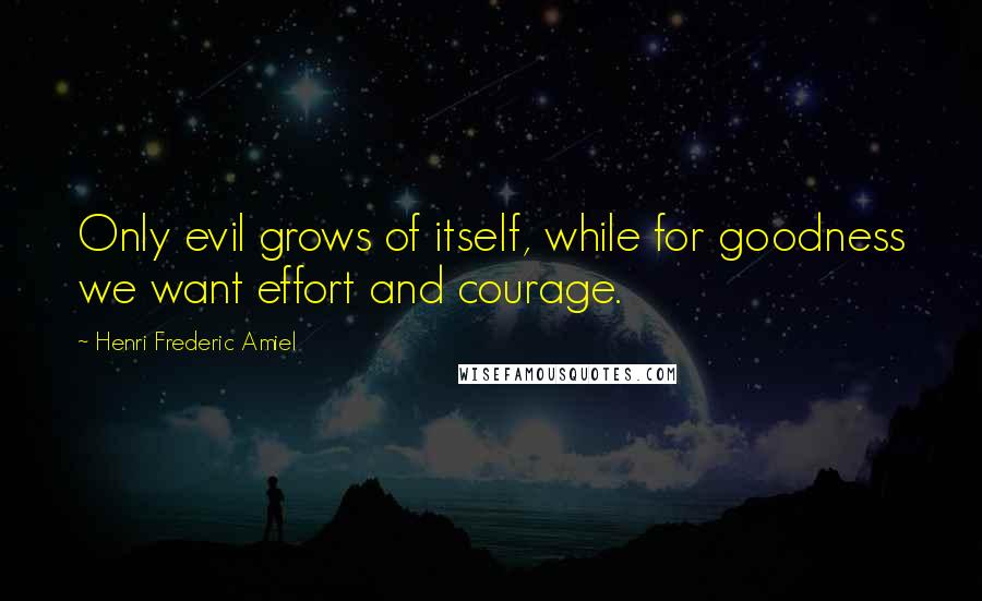 Henri Frederic Amiel quotes: Only evil grows of itself, while for goodness we want effort and courage.
