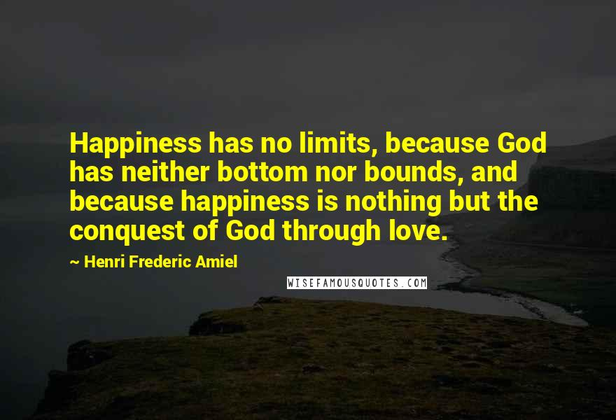 Henri Frederic Amiel quotes: Happiness has no limits, because God has neither bottom nor bounds, and because happiness is nothing but the conquest of God through love.