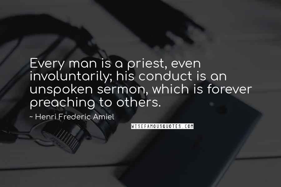 Henri Frederic Amiel quotes: Every man is a priest, even involuntarily; his conduct is an unspoken sermon, which is forever preaching to others.