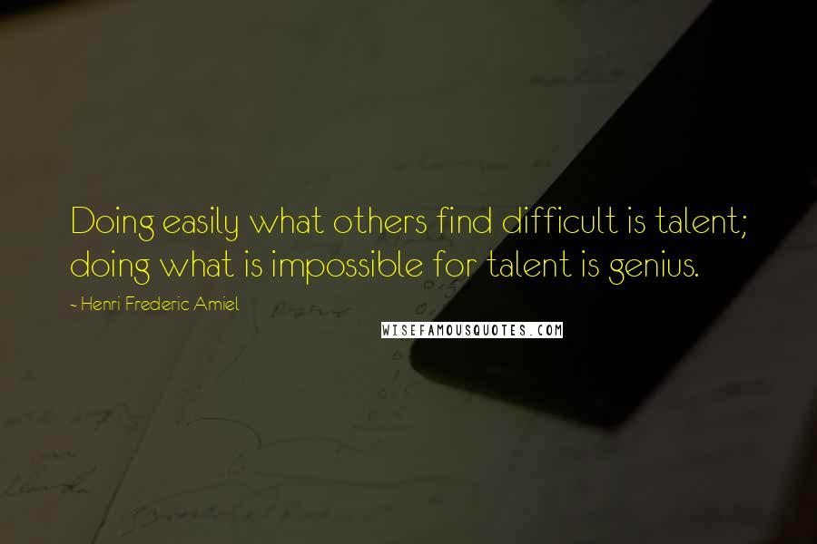Henri Frederic Amiel quotes: Doing easily what others find difficult is talent; doing what is impossible for talent is genius.