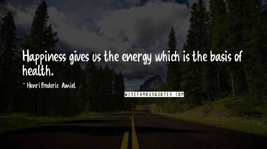 Henri Frederic Amiel quotes: Happiness gives us the energy which is the basis of health.