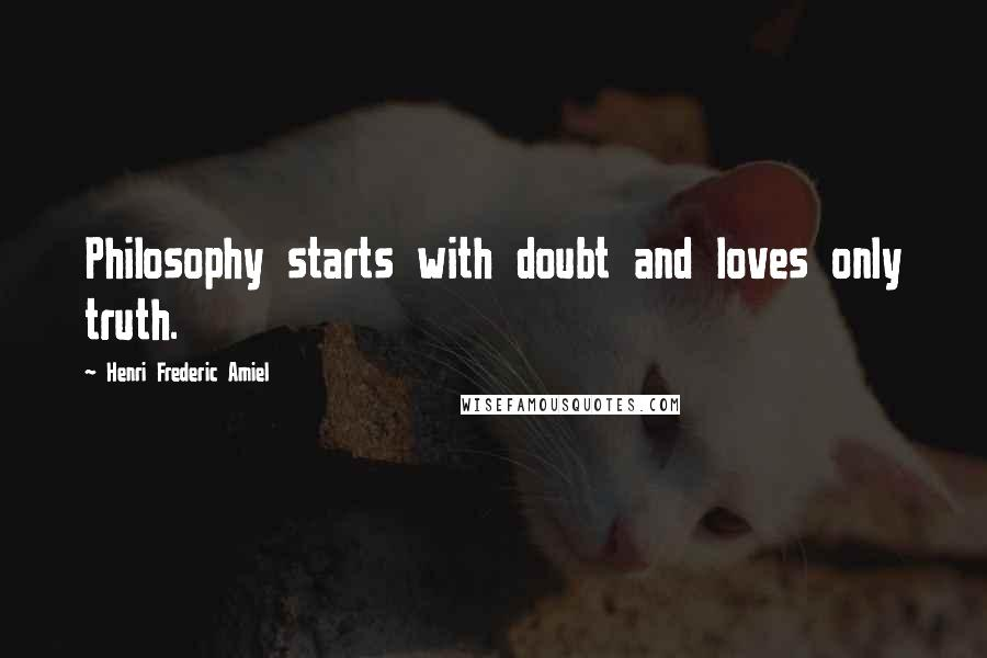 Henri Frederic Amiel quotes: Philosophy starts with doubt and loves only truth.