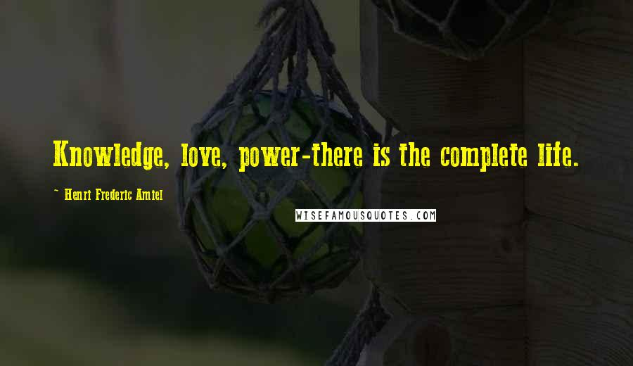 Henri Frederic Amiel quotes: Knowledge, love, power-there is the complete life.