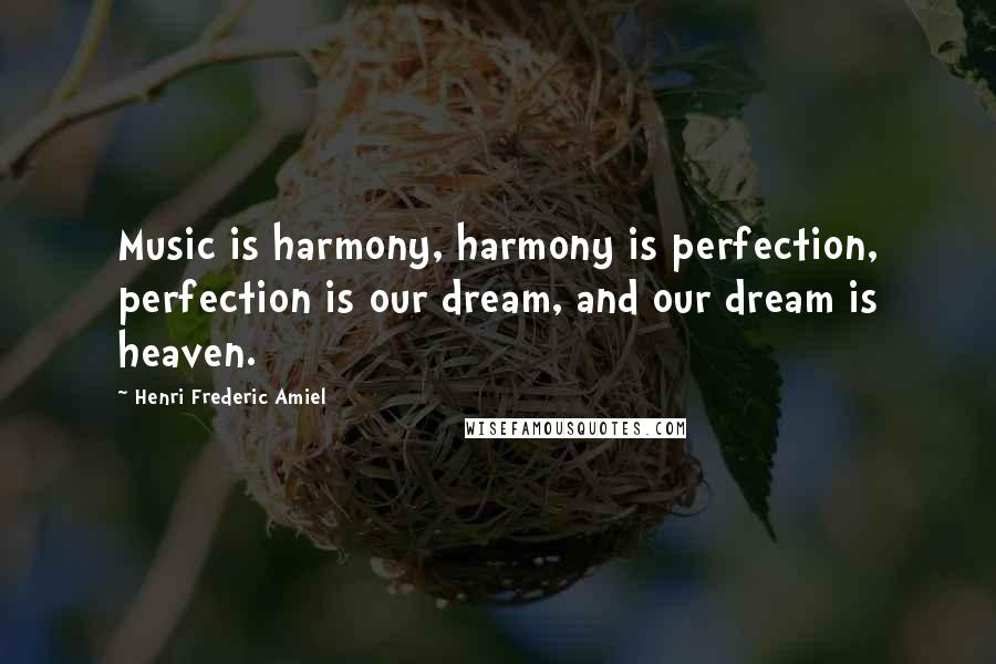 Henri Frederic Amiel quotes: Music is harmony, harmony is perfection, perfection is our dream, and our dream is heaven.