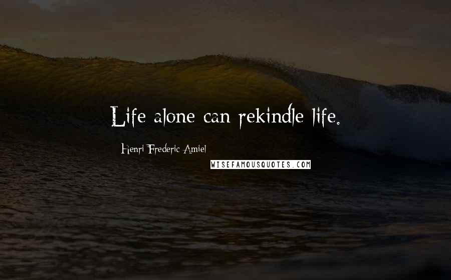 Henri Frederic Amiel quotes: Life alone can rekindle life.