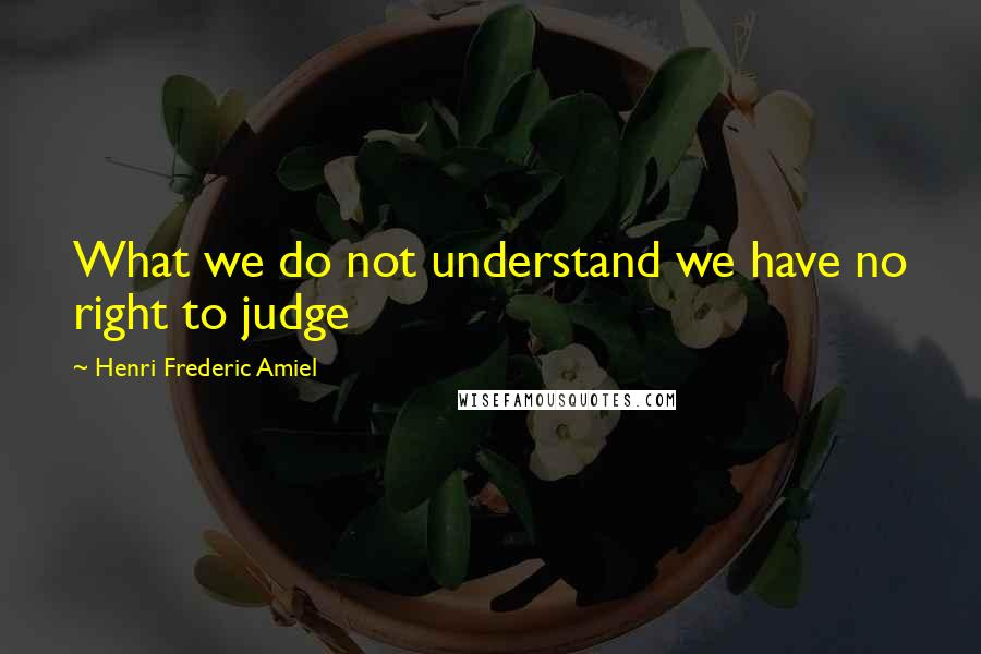 Henri Frederic Amiel quotes: What we do not understand we have no right to judge