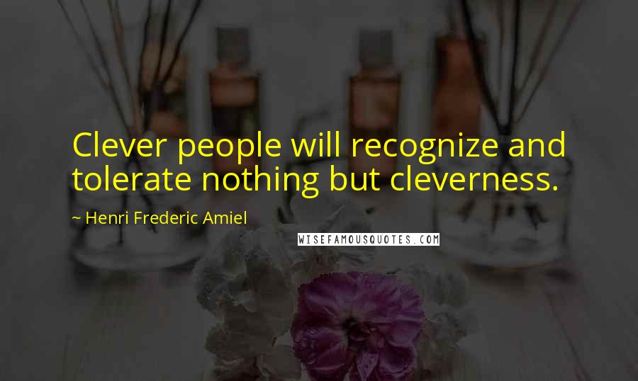 Henri Frederic Amiel quotes: Clever people will recognize and tolerate nothing but cleverness.