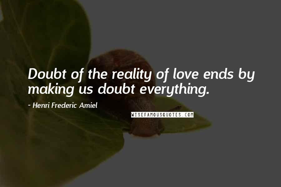 Henri Frederic Amiel quotes: Doubt of the reality of love ends by making us doubt everything.