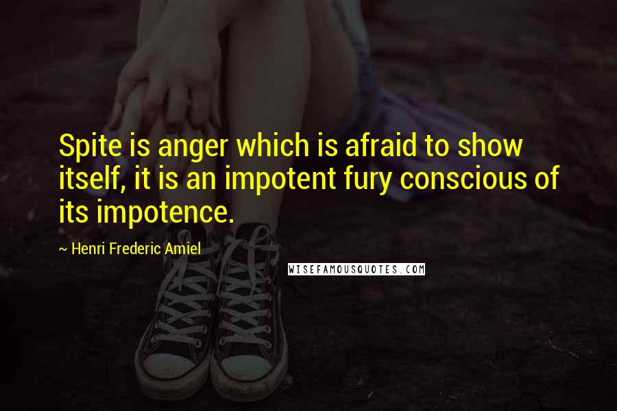 Henri Frederic Amiel quotes: Spite is anger which is afraid to show itself, it is an impotent fury conscious of its impotence.