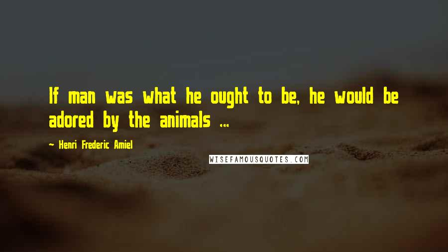 Henri Frederic Amiel quotes: If man was what he ought to be, he would be adored by the animals ...