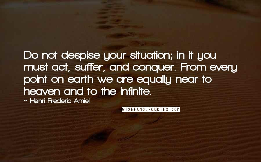 Henri Frederic Amiel quotes: Do not despise your situation; in it you must act, suffer, and conquer. From every point on earth we are equally near to heaven and to the infinite.