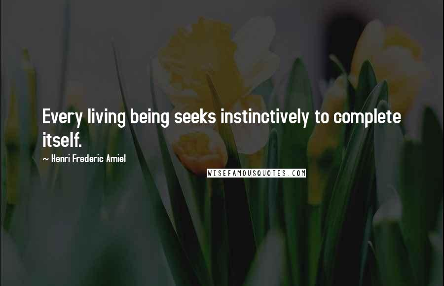 Henri Frederic Amiel quotes: Every living being seeks instinctively to complete itself.