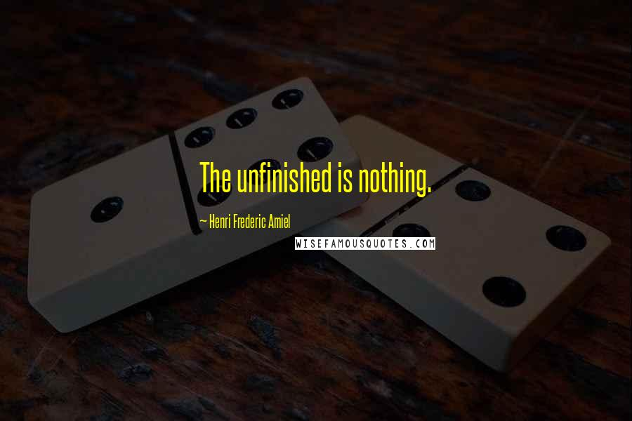 Henri Frederic Amiel quotes: The unfinished is nothing.